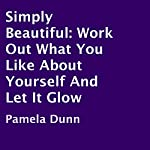 Simply Beautiful: Work Out What You like About Yourself and Let It Glow | Pamela Dunn