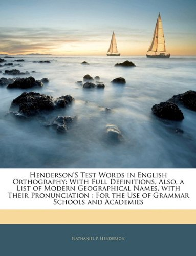 Read Online Henderson'S Test Words in English Orthography: With Full Definitions, Also, a List of Modern Geographical Names, with Their Pronunciation : For the Use of Grammar Schools and Academies PDF