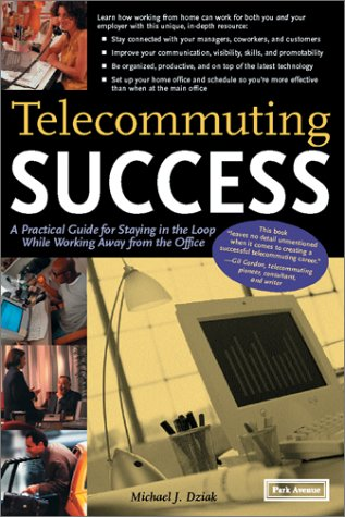Telecommuting Success: A Practical Guide for Staying in the Loop While Working Away from the Office