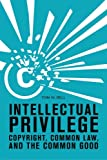 Intellectual Privilege: Copyright, Common Law, and the Common Good