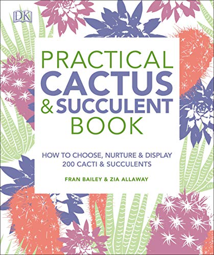 Practical Cactus and Succulent Book: The Definitive Guide to Choosing, Displaying, and Caring for more than 200 Cacti (Plants Care For Succulent)