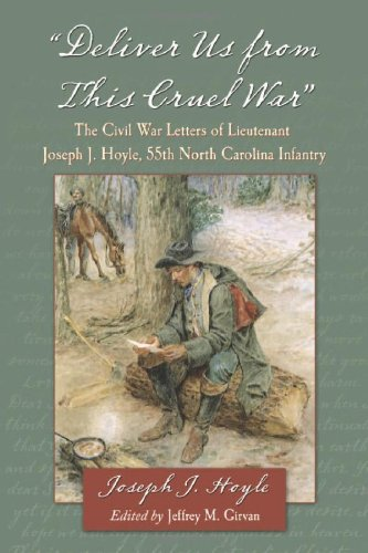 Deliver Us From This Cruel War: The Civil War Letters of Lieutenant Joseph J. Hoyle, 55th North Carolina Infantry (Letters From The Civil War Confederate Soldiers)
