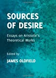 Sources of Desire: Essays on Aristotles Theoretical Works, James Oldfield, 1443839639