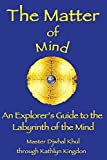 img - for [ { THE MATTER OF MIND: AN EXPLORER'S GUIDE TO THE LABYRINTH OF THE MIND [ THE MATTER OF MIND: AN EXPLORER'S GUIDE TO THE LABYRINTH OF THE MIND ] BY KINGDON, KATHLYN ( AUTHOR )OCT-01-2007 PAPERBACK } ] by Kingdon, Kathlyn (AUTHOR) Oct-01-2007 [ Paperback ] book / textbook / text book