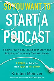 So You Want to Start a Podcast: Finding Your Voice, Telling Your Story, and Building a Community That Will Lis
