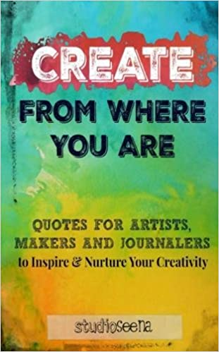 Create From Where You Are Quotes For Artists Makers And Journalers