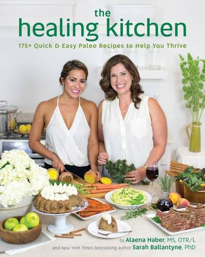 The Healing Kitchen: 175+ Quick & Easy Paleo Recipes to Help You Thrive by Alaena Haber MS  OTR, Sarah Ballantyne PhD