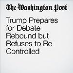 Trump Prepares for Debate Rebound but Refuses to Be Controlled | Robert Costa,Philip Rucker