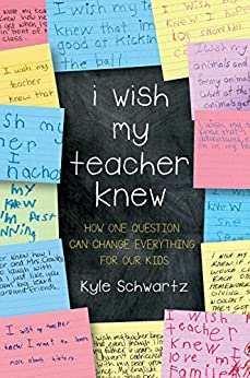 I Wish My Teacher Knew: How One Question Can Change Everything for Our Kids by [Schwartz, Kyle]