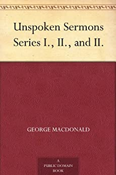 Unspoken Sermons Series I., II., and II. by [MacDonald, George]