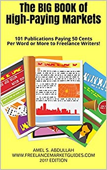 The BIG BOOK of High-Paying Markets: 101 Publications Paying 50 Cents Per Word or More to Freelance Writers! (Markets for Writers) by [Abdullah, Amel]