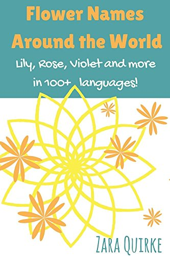 Flower Names Around the World: Lily, Rose, Violet and more in 100+ languages (Baby Names Around the World)