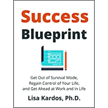 Success Blueprint: Get Out of Survival Mode, Regain Control of Your Life, and Get Ahead at Work and in Life (Design Your Success Series Book 1)