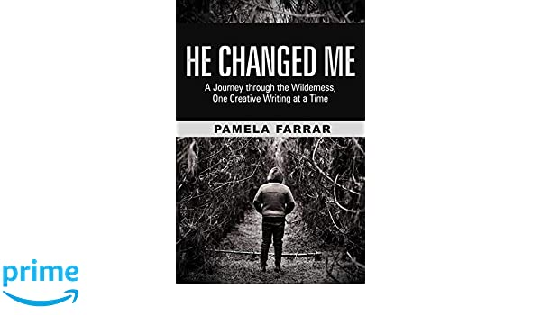 He Changed Me: A Journey through the Wilderness, One Creative Writing at a Time