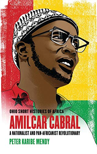 Amílcar Cabral: A Nationalist and Pan-Africanist Revolutionary (Ohio Short Histories of Africa)