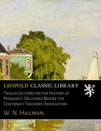 Twelve Lectures on the History of Pedagogy, Delivered Before the Cincinnati Teachers' Association ebook