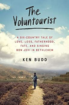 The Voluntourist: A Six-Country Tale of Love, Loss, Fatherhood, Fate, and Singing Bon Jovi in Bethlehem by [Budd, Ken]