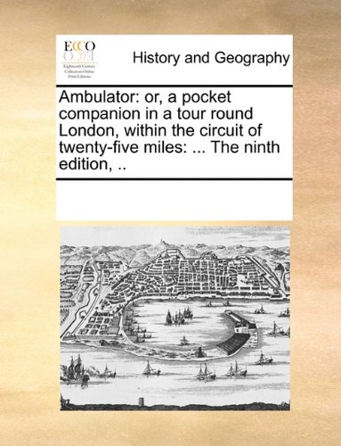 Ambulator: or, a pocket companion in a tour round London, within the circuit of twenty-five miles: ... The ninth edition, .. pdf
