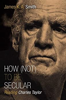 How (Not) to Be Secular: Reading Charles Taylor by [Smith, James K. A.]