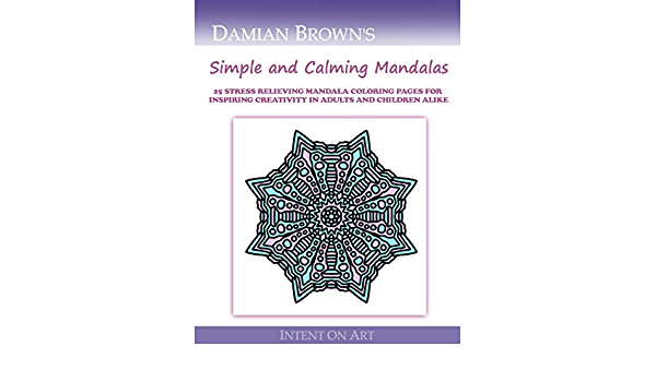 Amazon Com Simple And Calming Mandals 25 Stress Relieving Mandalas For Inspiring Creativity In Adults And Children Alike 9781546655886 Brown Damian Books