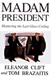 Madam President : Shattering the Last Glass Ceiling, Clift, Eleanor, 0783892861