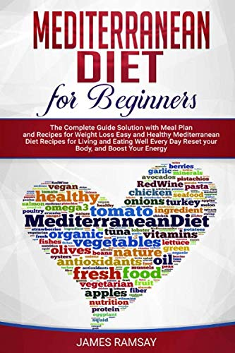 MEDITERRANEAN DIET FOR BEGINNERS: The Complete Guide Solution with Meal Plan and Recipes for Weight Loss and Eating Well Every Day Reset your Body, and Boost Your Energy