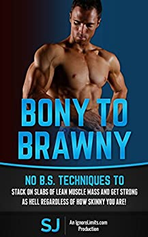 Bony To Brawny: No B.S. Techniques To Stack On Slabs Of Lean Muscle Mass And Get Strong As Hell Regardless Of How Skinny You Are! (Bodybuilding, Build ... Bodyweight Training, Protein Diet, Bulk Up) by [J, S, Limits, Ignore]