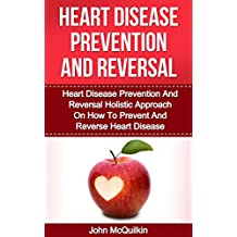 Heart Disease: Heart Disease Prevention And Reversal Guide To Prevent Heart Disease And Reverse Heart Disease With Heart Disease Prevention Strategies And Heart Disease Diet Advice