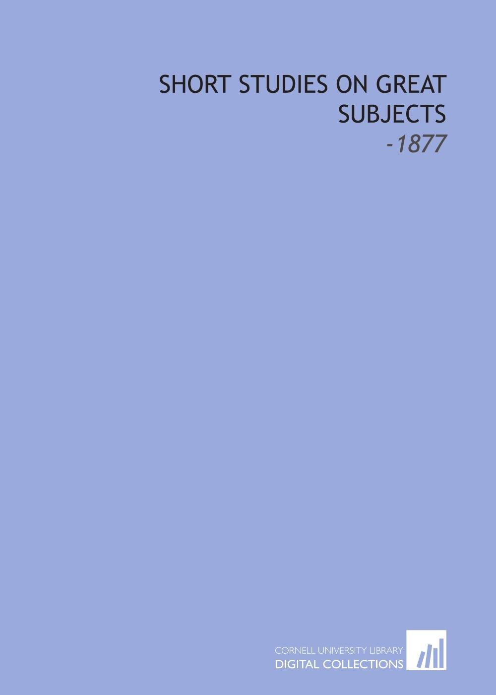 Read Online Short Studies on Great Subjects: -1877 PDF