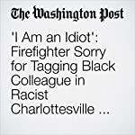 I Am an Idiot': Firefighter Sorry for Tagging Black Colleague in Racist Charlottesville Photo | Lindsey Bever