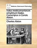 Index Medicamentorum Simplicium Triplex Conscriptus a Carolo Alston, Charles Alston, 1140740016