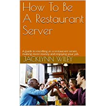 How To Be A Restaurant Server: A guide to excelling as a restaurant server, making more money and enjoying your job.