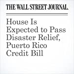 House Is Expected to Pass Disaster Relief, Puerto Rico Credit Bill | Kristina Peterson,Natalie Andrews