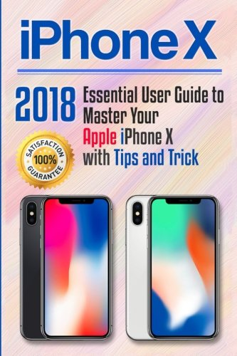 iPhone X: 2018 Essential User Guide to Master Your Apple iPhone X with Tips and Tricks (Apple iPhone X for beginners) (Volume 1)