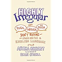 Highly Irregular: Why Tough, Through, and Dough Don't Rhyme―And Other Oddities of the English Language