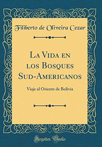 La Vida En Los Bosques Sud-Americanos: Viaje Al Oriente de Bolivia (Classic Reprint) (Spanish Edition) [Filiberto de Oliveira Cezar] (Tapa Dura)