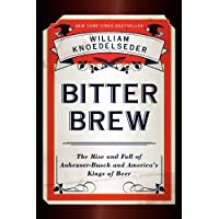 Bitter Brew: The Rise and Fall of Anheuser-Busch and Americas Kings of Beer