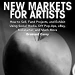New Markets for Artists: How to Sell, Fund Projects, and Exhibit Using Social Media, DIY Pop-Ups, eBay, Kickstarter, and Much More | Brainard Carey