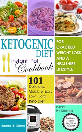 Ketogenic Diet Instant Pot Cookbook For Cracked Weight Loss And A Healthier life: 101 Delicious, Quick & Easy Low Carb Keto Diet Instant Pot Recipes(Free Bonus: 14-Day Weight Loss Meal Plan) by James B. Stone, JBS Publishing Limited