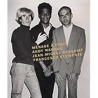 Ménage à trois. Warhol, Basquiat, Clemente: Andy Warhol, Jean-Michel Basquiat, Francesco Clemente