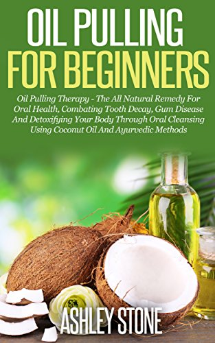 Oil Pulling For Beginners: Oil Pulling Therapy - The All Natural Remedy For Oral Health, Combating Tooth Decay, Gum Disease & Detoxifying Your Body Using Coconut Oil & Ayurvedic by [Stone, Ashley]