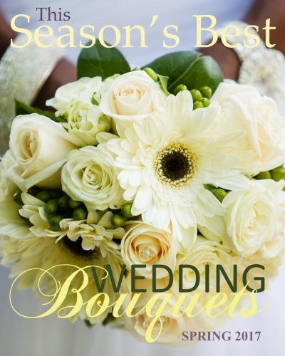 Season's Best Wedding Bouquets Spring 2017: Euro Edition with Wedding Guest Organizer Planner in all Dep Gifts for the Bride in al Dep Gifts for ... in all D Bridal Shower Favours in All Dep by CreateSpace Independent Publishing Platform