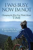 I Was Busy Now I'm Not: Changing the Way You Think About Time