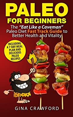 "Paleo for Beginners: The ""Eat Like a Caveman"" Paleo Diet Fast Track Guide to Better Health and Vitality, Including Delicious Paleo Recipes and a 7-Day Meal Plan"