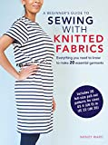 A Beginner's Guide to Sewing With Knitted Fabrics: Everything You Need to Know to Make 20 Essential Garments Including 20 Full Size Pull-Out Patterns for Sizes US 4 (UK 8) TO US 22 (UK 26)