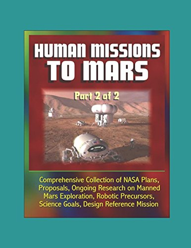 (Human Missions to Mars: Comprehensive Collection of NASA Plans, Proposals, Ongoing Research on Manned Mars Exploration, Robotic Precursors, Science Goals, Design Reference Mission - Part 2 of 2)