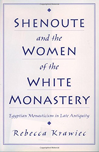 Shenoute and the Women of the White Monastery: Egyptian Monasticism in Late Antiquity by Rebecca Krawiec