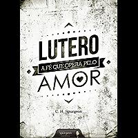 Lutero - A Fé que Opera pelo Amor