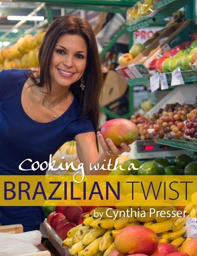 Cooking with a Brazilian Twist by Cynthia Presser (2013-05-04) (Cooking With A Brazilian Twist)