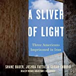 A Sliver of Light: Three Americans Imprisoned in Iran | Shane Bauer,Joshua Fattal,Sarah Shourd